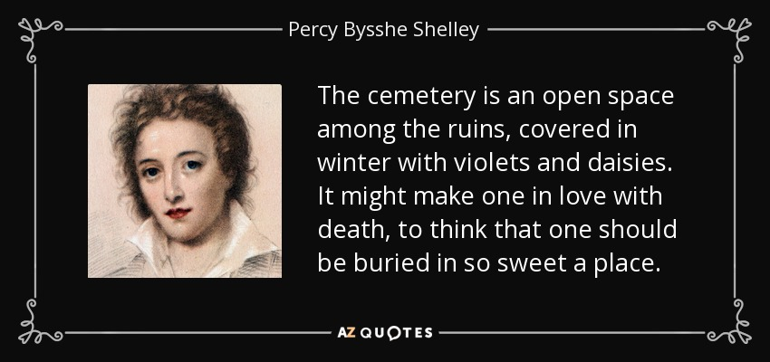 The cemetery is an open space among the ruins, covered in winter with violets and daisies. It might make one in love with death, to think that one should be buried in so sweet a place. - Percy Bysshe Shelley