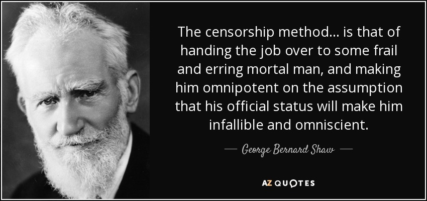 The censorship method ... is that of handing the job over to some frail and erring mortal man, and making him omnipotent on the assumption that his official status will make him infallible and omniscient. - George Bernard Shaw