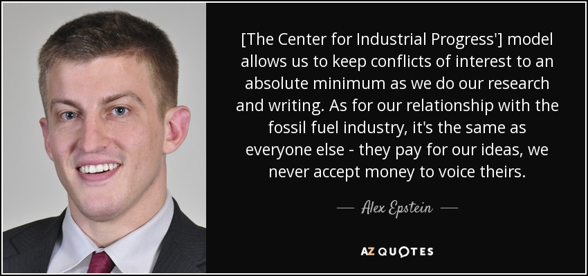 [The Center for Industrial Progress'] model allows us to keep conflicts of interest to an absolute minimum as we do our research and writing. As for our relationship with the fossil fuel industry, it's the same as everyone else - they pay for our ideas, we never accept money to voice theirs. - Alex Epstein