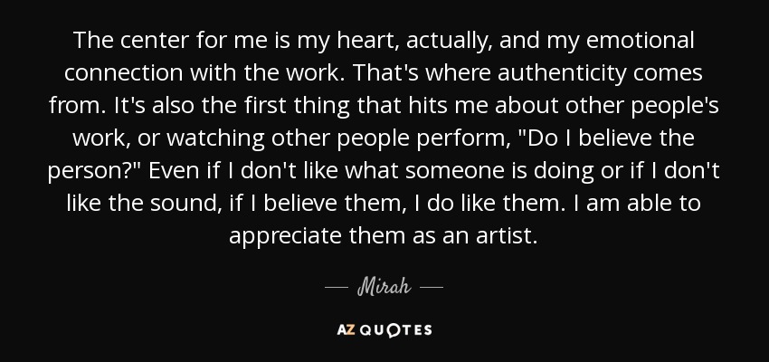 The center for me is my heart, actually, and my emotional connection with the work. That's where authenticity comes from. It's also the first thing that hits me about other people's work, or watching other people perform,