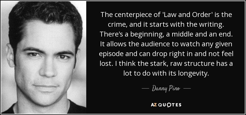 The centerpiece of 'Law and Order' is the crime, and it starts with the writing. There's a beginning, a middle and an end. It allows the audience to watch any given episode and can drop right in and not feel lost. I think the stark, raw structure has a lot to do with its longevity. - Danny Pino