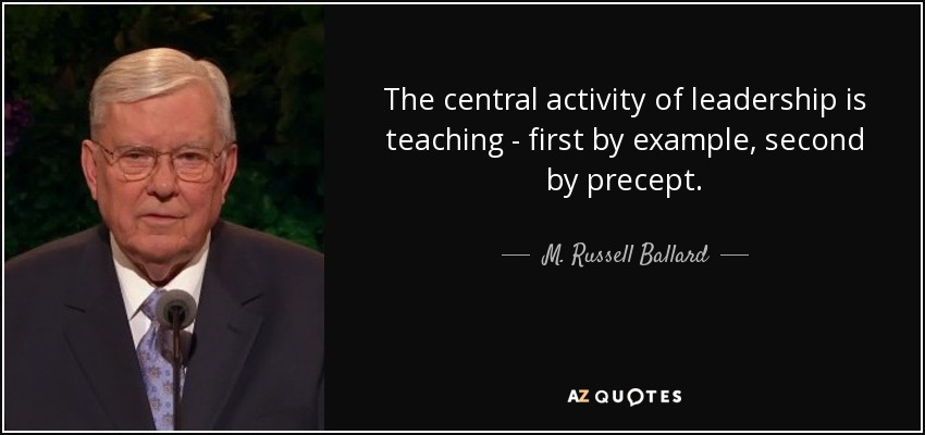 The central activity of leadership is teaching - first by example, second by precept. - M. Russell Ballard