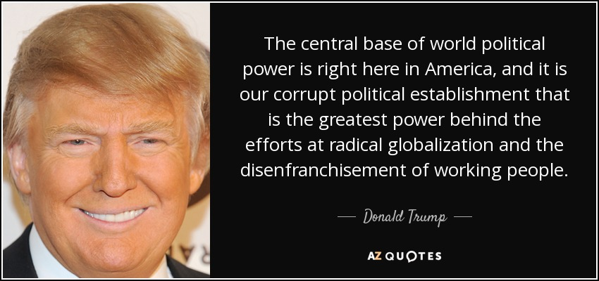 The central base of world political power is right here in America, and it is our corrupt political establishment that is the greatest power behind the efforts at radical globalization and the disenfranchisement of working people. - Donald Trump