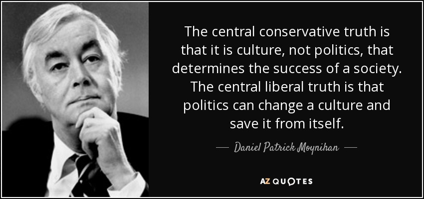 The central conservative truth is that it is culture, not politics, that determines the success of a society. The central liberal truth is that politics can change a culture and save it from itself. - Daniel Patrick Moynihan