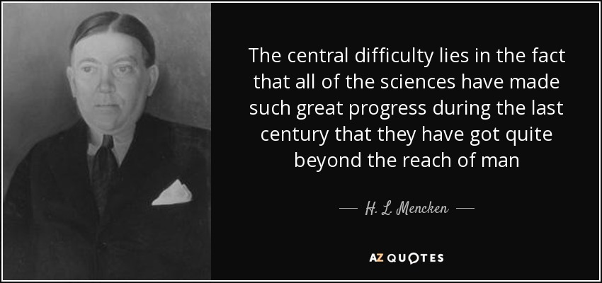 The central difficulty lies in the fact that all of the sciences have made such great progress during the last century that they have got quite beyond the reach of man - H. L. Mencken