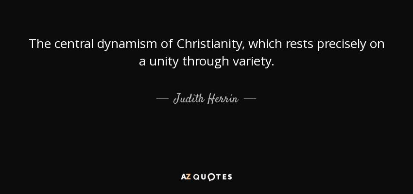 The central dynamism of Christianity, which rests precisely on a unity through variety. - Judith Herrin