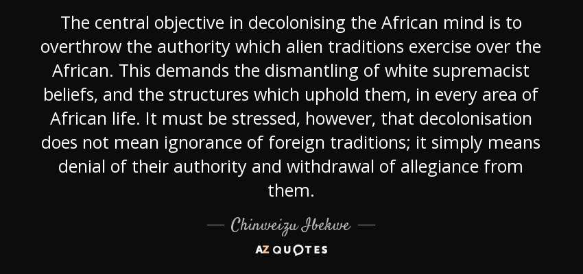 The central objective in decolonising the African mind is to overthrow the authority which alien traditions exercise over the African. This demands the dismantling of white supremacist beliefs, and the structures which uphold them, in every area of African life. It must be stressed, however, that decolonisation does not mean ignorance of foreign traditions; it simply means denial of their authority and withdrawal of allegiance from them. - Chinweizu Ibekwe