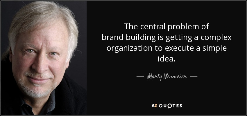 The central problem of brand-building is getting a complex organization to execute a simple idea. - Marty Neumeier