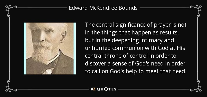 The central significance of prayer is not in the things that happen as results, but in the deepening intimacy and unhurried communion with God at His central throne of control in order to discover a sense of God's need in order to call on God's help to meet that need. - Edward McKendree Bounds