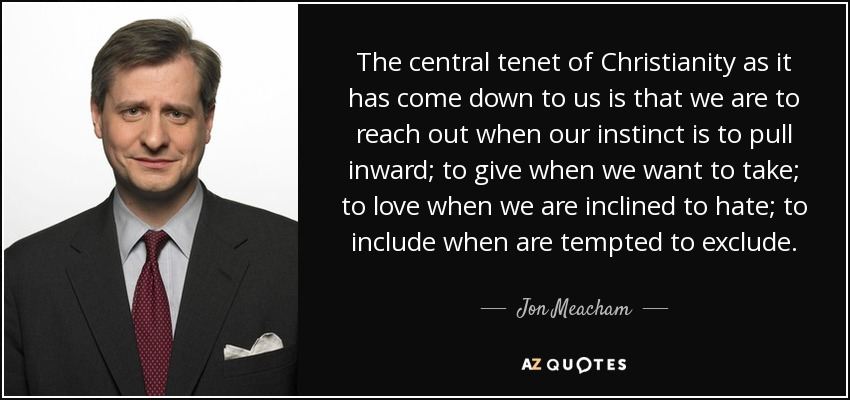 The central tenet of Christianity as it has come down to us is that we are to reach out when our instinct is to pull inward; to give when we want to take; to love when we are inclined to hate; to include when are tempted to exclude. - Jon Meacham