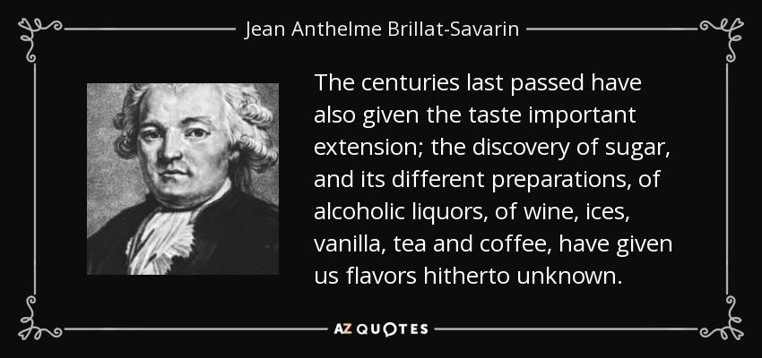 The centuries last passed have also given the taste important extension; the discovery of sugar, and its different preparations, of alcoholic liquors, of wine, ices, vanilla, tea and coffee, have given us flavors hitherto unknown. - Jean Anthelme Brillat-Savarin