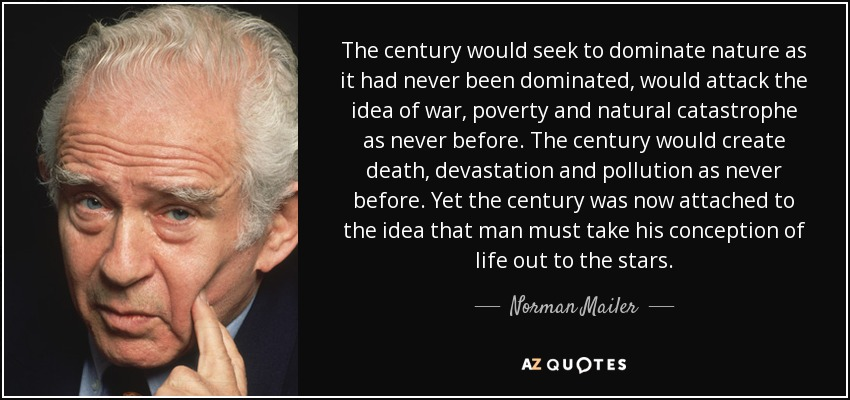 The century would seek to dominate nature as it had never been dominated, would attack the idea of war, poverty and natural catastrophe as never before. The century would create death, devastation and pollution as never before. Yet the century was now attached to the idea that man must take his conception of life out to the stars. - Norman Mailer