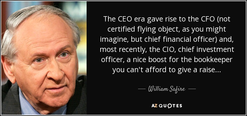 The CEO era gave rise to the CFO (not certified flying object, as you might imagine, but chief financial officer) and, most recently, the CIO, chief investment officer, a nice boost for the bookkeeper you can't afford to give a raise . . . - William Safire