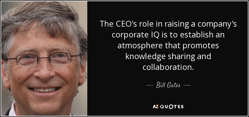 The CEO's role in raising a company's corporate IQ is to establish an atmosphere that promotes knowledge sharing and collaboration. - Bill Gates