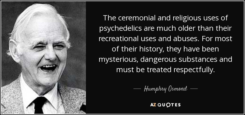 The ceremonial and religious uses of psychedelics are much older than their recreational uses and abuses. For most of their history, they have been mysterious, dangerous substances and must be treated respectfully. - Humphry Osmond