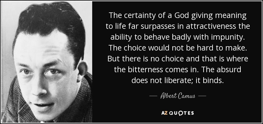 The certainty of a God giving meaning to life far surpasses in attractiveness the ability to behave badly with impunity. The choice would not be hard to make. But there is no choice and that is where the bitterness comes in. The absurd does not liberate; it binds. - Albert Camus