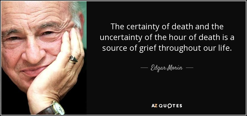 The certainty of death and the uncertainty of the hour of death is a source of grief throughout our life. - Edgar Morin