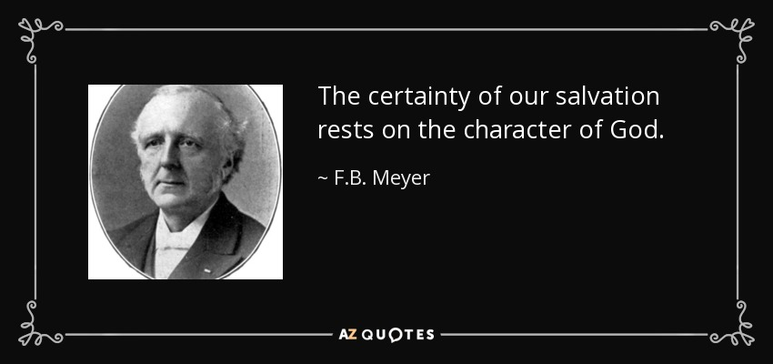 The certainty of our salvation rests on the character of God. - F.B. Meyer