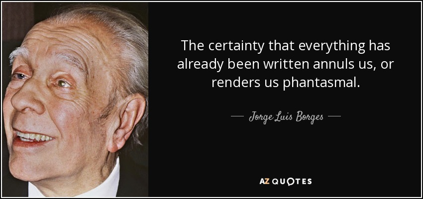The certainty that everything has already been written annuls us, or renders us phantasmal. - Jorge Luis Borges