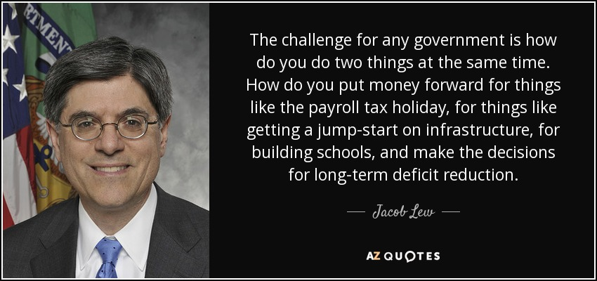 The challenge for any government is how do you do two things at the same time. How do you put money forward for things like the payroll tax holiday, for things like getting a jump-start on infrastructure, for building schools, and make the decisions for long-term deficit reduction. - Jacob Lew