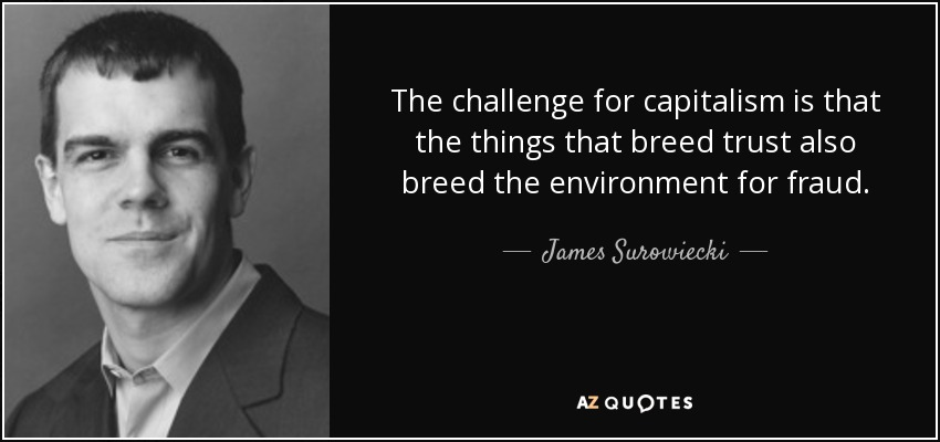 The challenge for capitalism is that the things that breed trust also breed the environment for fraud. - James Surowiecki