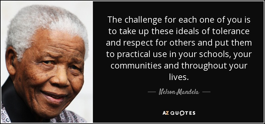The challenge for each one of you is to take up these ideals of tolerance and respect for others and put them to practical use in your schools, your communities and throughout your lives. - Nelson Mandela