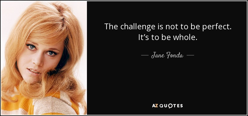 The challenge is not to be perfect. It's to be whole. - Jane Fonda