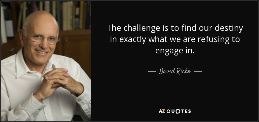 The challenge is to find our destiny in exactly what we are refusing to engage in. - David Richo