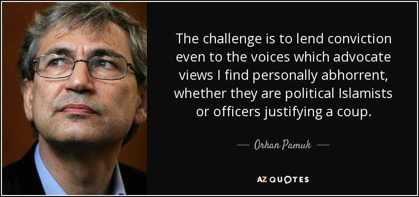 The challenge is to lend conviction even to the voices which advocate views I find personally abhorrent, whether they are political Islamists or officers justifying a coup. - Orhan Pamuk