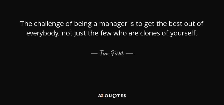 Tim Field Quote The Challenge Of Being A Manager Is To Get The
