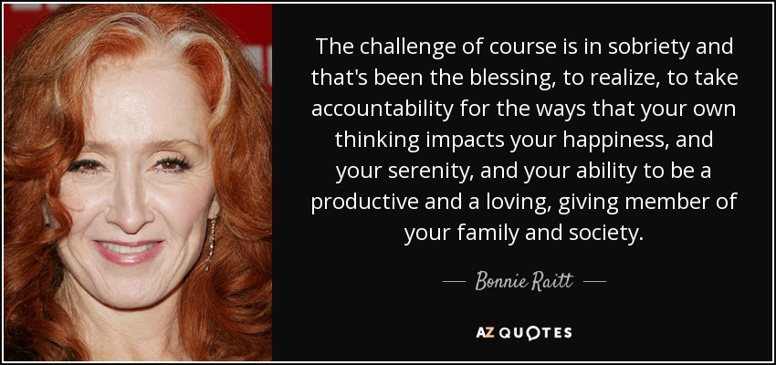 The challenge of course is in sobriety and that's been the blessing, to realize, to take accountability for the ways that your own thinking impacts your happiness, and your serenity, and your ability to be a productive and a loving, giving member of your family and society. - Bonnie Raitt