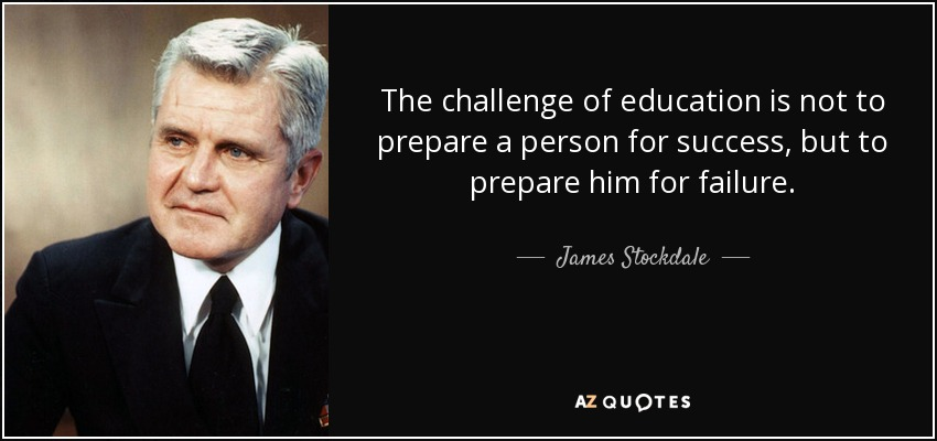 The challenge of education is not to prepare a person for success, but to prepare him for failure. - James Stockdale