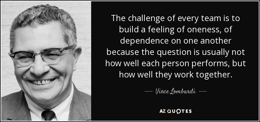 The challenge of every team is to build a feeling of oneness, of dependence on one another because the question is usually not how well each person performs, but how well they work together. - Vince Lombardi