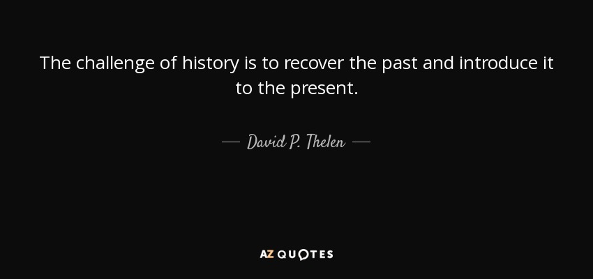 The challenge of history is to recover the past and introduce it to the present. - David P. Thelen