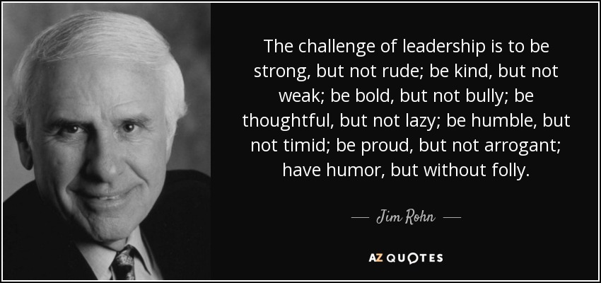 The challenge of leadership is to be strong, but not rude; be kind, but not weak; be bold, but not bully; be thoughtful, but not lazy; be humble, but not timid; be proud, but not arrogant; have humor, but without folly. - Jim Rohn