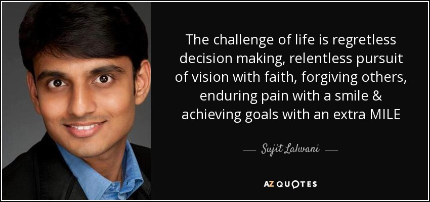 The challenge of life is regretless decision making, relentless pursuit of vision with faith, forgiving others, enduring pain with a smile & achieving goals with an extra MILE - Sujit Lalwani