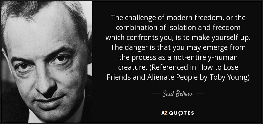 The challenge of modern freedom, or the combination of isolation and freedom which confronts you, is to make yourself up. The danger is that you may emerge from the process as a not-entirely-human creature. (Referenced in How to Lose Friends and Alienate People by Toby Young) - Saul Bellow