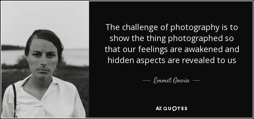 The challenge of photography is to show the thing photographed so that our feelings are awakened and hidden aspects are revealed to us - Emmet Gowin