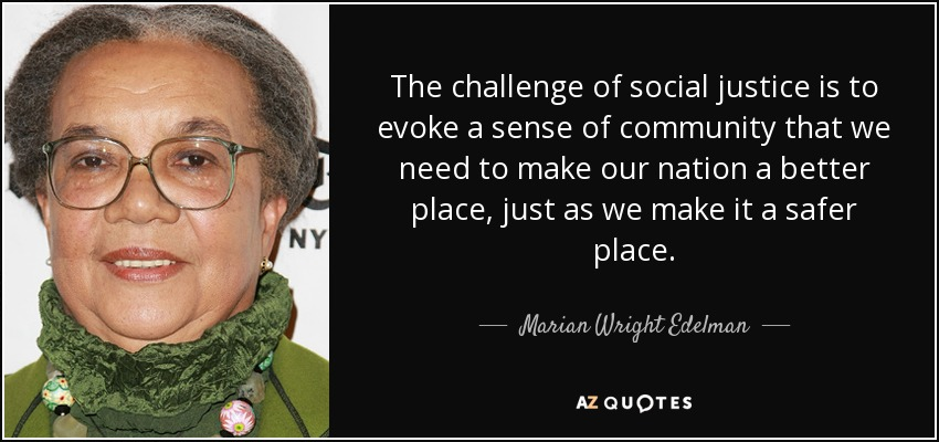 The challenge of social justice is to evoke a sense of community that we need to make our nation a better place, just as we make it a safer place. - Marian Wright Edelman