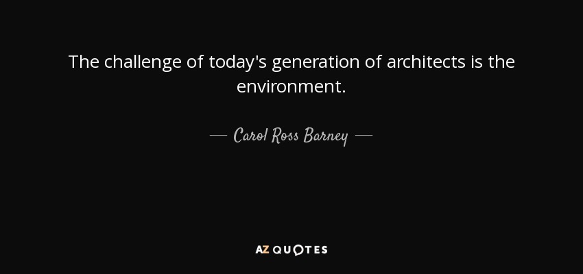 The challenge of today's generation of architects is the environment. - Carol Ross Barney