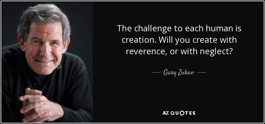The challenge to each human is creation. Will you create with reverence, or with neglect? - Gary Zukav