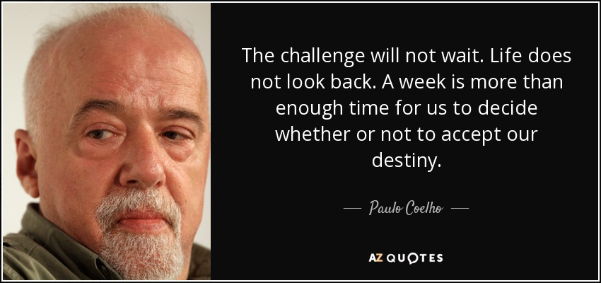 The challenge will not wait. Life does not look back. A week is more than enough time for us to decide whether or not to accept our destiny. - Paulo Coelho