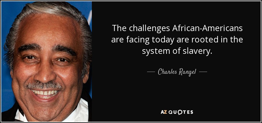 The challenges African-Americans are facing today are rooted in the system of slavery. - Charles Rangel