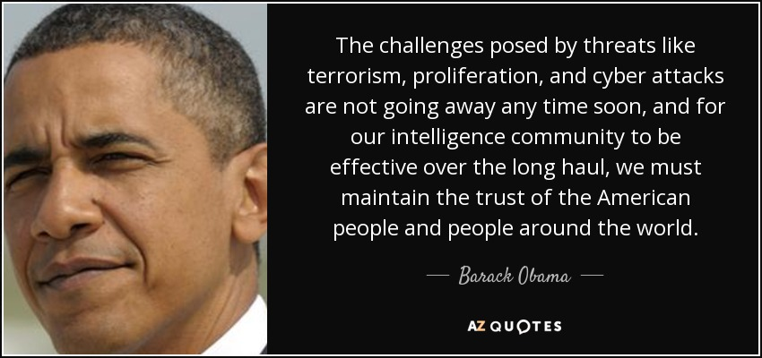 The challenges posed by threats like terrorism, proliferation, and cyber attacks are not going away any time soon, and for our intelligence community to be effective over the long haul, we must maintain the trust of the American people and people around the world. - Barack Obama