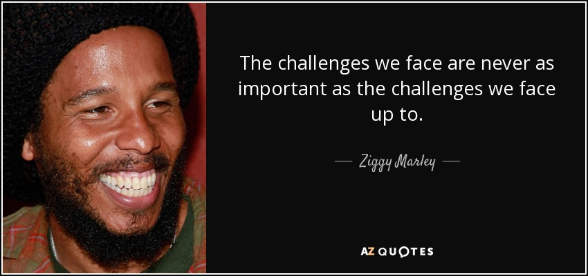 The challenges we face are never as important as the challenges we face up to. - Ziggy Marley