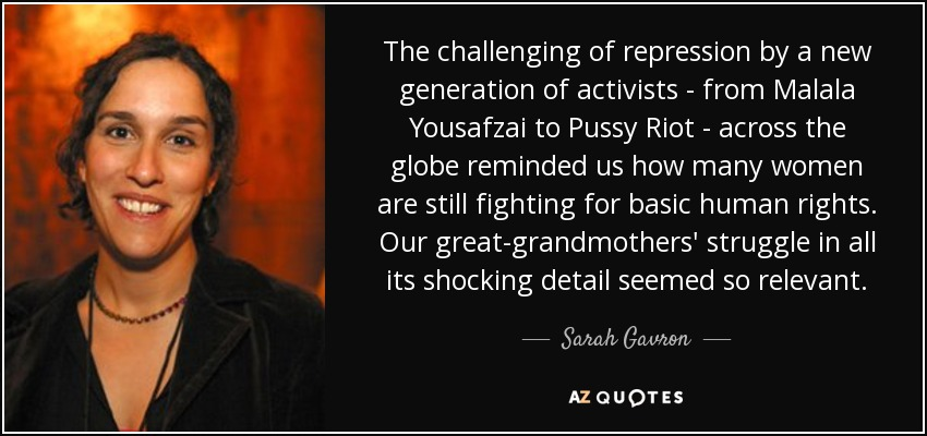The challenging of repression by a new generation of activists - from Malala Yousafzai to Pussy Riot - across the globe reminded us how many women are still fighting for basic human rights. Our great-grandmothers' struggle in all its shocking detail seemed so relevant. - Sarah Gavron