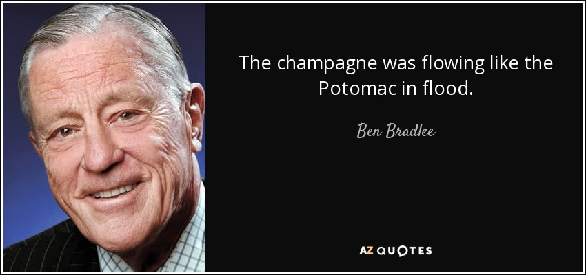 The champagne was flowing like the Potomac in flood. - Ben Bradlee