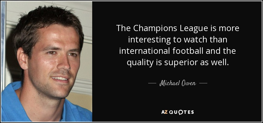 The Champions League is more interesting to watch than international football and the quality is superior as well. - Michael Owen