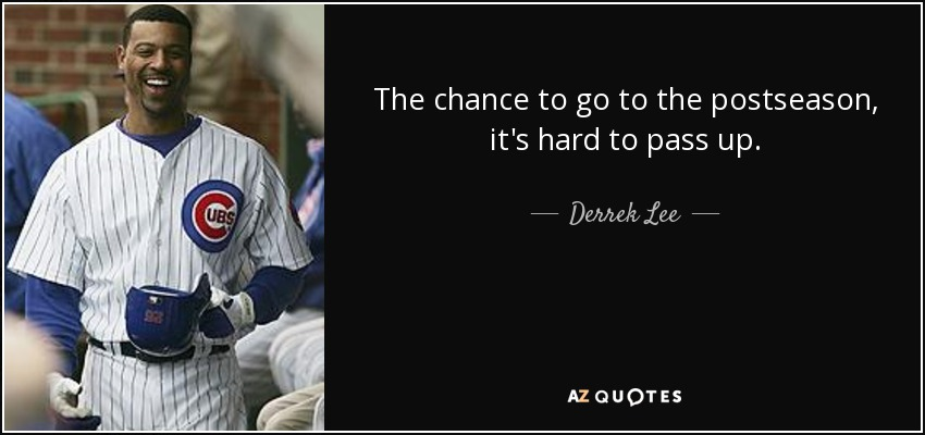 The chance to go to the postseason, it's hard to pass up. - Derrek Lee