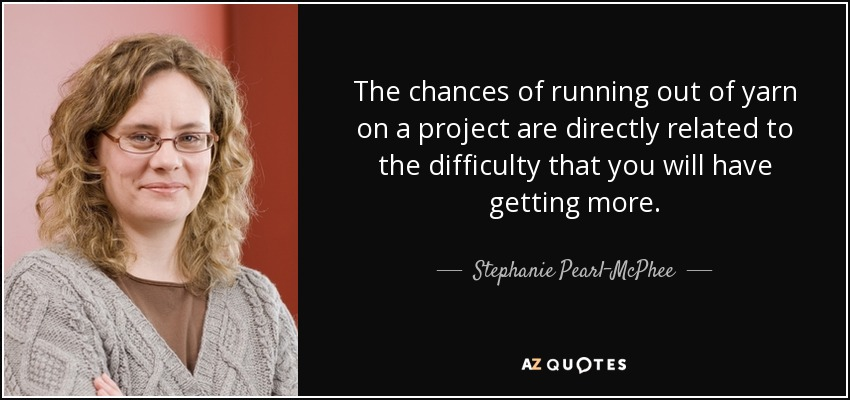 The chances of running out of yarn on a project are directly related to the difficulty that you will have getting more. - Stephanie Pearl-McPhee
